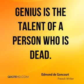 Genius is the talent of a person who is dead.