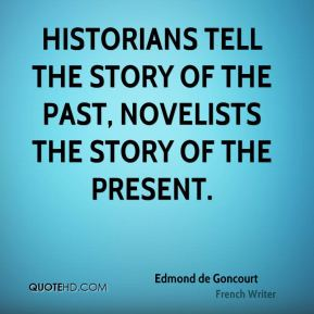 Historians tell the story of the past, novelists the story of the present.