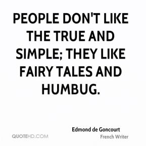 People don't like the true and simple; they like fairy tales and humbug.