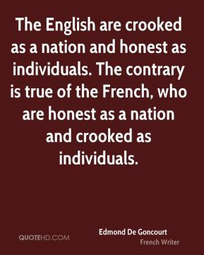 Edmond De Goncourt - The English are crooked as a nation and honest as individuals. The contrary is true of the French, who are honest as a nation and crooked as individuals.