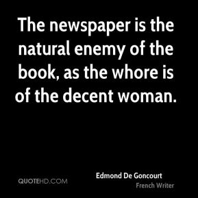 The newspaper is the natural enemy of the book, as the whore is of the decent woman.