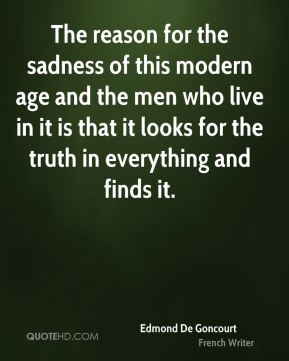 The reason for the sadness of this modern age and the men who live in it is that it looks for the truth in everything and finds it.