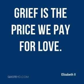 Elizabeth II - Grief is the price we pay for love.