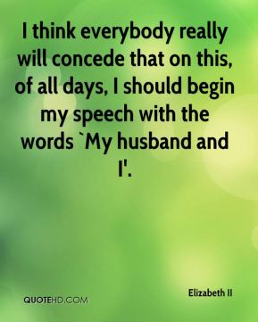 I think everybody really will concede that on this, of all days, I should begin my speech with the words `My husband and I'.
