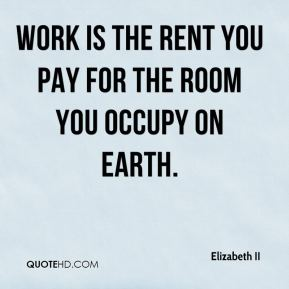 Elizabeth II - Work is the rent you pay for the room you occupy on earth.
