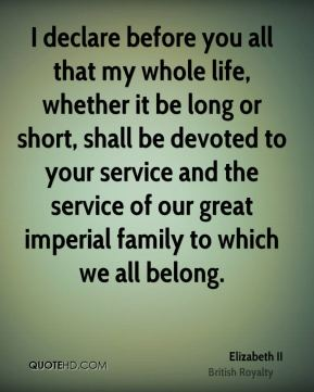 I declare before you all that my whole life, whether it be long or short, shall be devoted to your service and the service of our great imperial family to which we all belong.