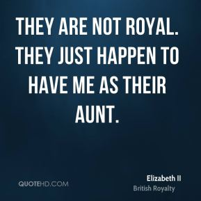 They are not royal. They just happen to have me as their aunt.