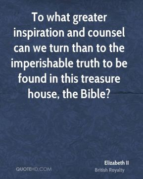To what greater inspiration and counsel can we turn than to the imperishable truth to be found in this treasure house, the Bible?