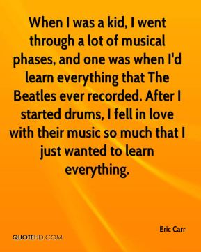 Eric Carr - When I was a kid, I went through a lot of musical phases, and one was when I'd learn everything that The Beatles ever recorded. After I started drums, I fell in love with their music so much that I just wanted to learn everything.