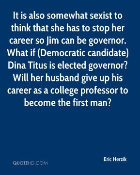Eric Herzik - It is also somewhat sexist to think that she has to stop her career so Jim can be governor. What if (Democratic candidate) Dina Titus is elected governor? Will her husband give up his career as a college professor to become the first man?