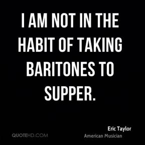 Eric Taylor - I am not in the habit of taking baritones to supper.