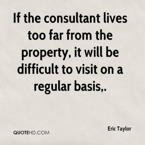 Eric Taylor - If the consultant lives too far from the property, it will be difficult to visit on a regular basis.