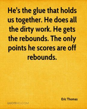 Eric Thomas - He's the glue that holds us together. He does all the dirty work. He gets the rebounds. The only points he scores are off rebounds.