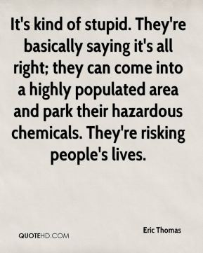 It's kind of stupid. They're basically saying it's all right; they can come into a highly populated area and park their hazardous chemicals. They're risking people's lives.