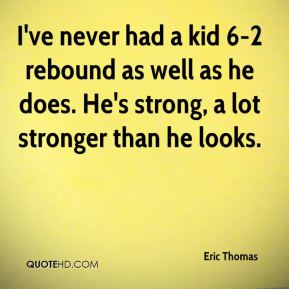 I've never had a kid 6-2 rebound as well as he does. He's strong, a lot stronger than he looks.