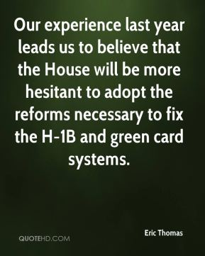 Our experience last year leads us to believe that the House will be more hesitant to adopt the reforms necessary to fix the H-1B and green card systems.