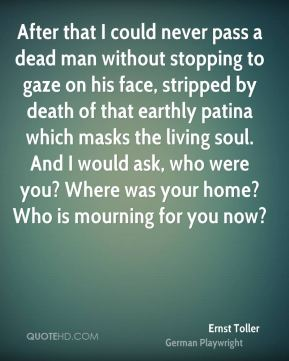 Ernst Toller - After that I could never pass a dead man without stopping to gaze on his face, stripped by death of that earthly patina which masks the living soul. And I would ask, who were you? Where was your home? Who is mourning for you now?