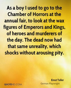 Ernst Toller - As a boy I used to go to the Chamber of Horrors at the annual fair, to look at the wax figures of Emperors and Kings, of heroes and murderers of the day. The dead now had that same unreality, which shocks without arousing pity.