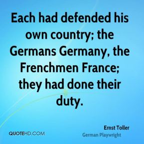 Ernst Toller - Each had defended his own country; the Germans Germany, the Frenchmen France; they had done their duty.