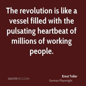 Ernst Toller - The revolution is like a vessel filled with the pulsating heartbeat of millions of working people.