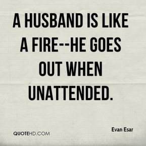 A husband is like a fire--he goes out when unattended.