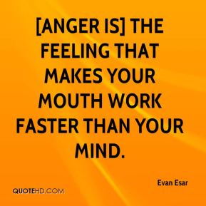 Evan Esar - [Anger is] the feeling that makes your mouth work faster than your mind.