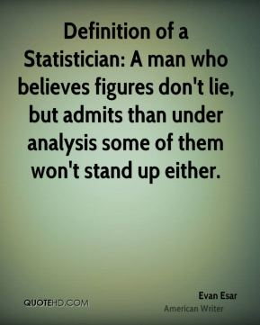 Evan Esar - Definition of a Statistician: A man who believes figures don't lie, but admits than under analysis some of them won't stand up either.