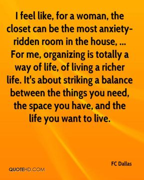 I feel like, for a woman, the closet can be the most anxiety-ridden room in the house, ... For me, organizing is totally a way of life, of living a richer life. It's about striking a balance between the things you need, the space you have, and the life you want to live.