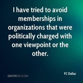 I have tried to avoid memberships in organizations that were politically charged with one viewpoint or the other.