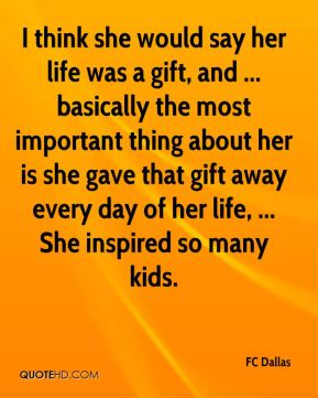 I think she would say her life was a gift, and ... basically the most important thing about her is she gave that gift away every day of her life, ... She inspired so many kids.