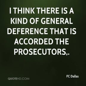 I think there is a kind of general deference that is accorded the prosecutors.