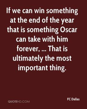 If we can win something at the end of the year that is something Oscar can take with him forever, ... That is ultimately the most important thing.