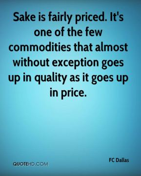 Sake is fairly priced. It's one of the few commodities that almost without exception goes up in quality as it goes up in price.