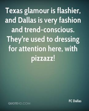 Texas glamour is flashier, and Dallas is very fashion and trend-conscious. They're used to dressing for attention here, with pizzazz!