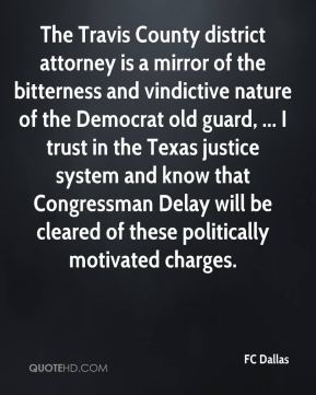 The Travis County district attorney is a mirror of the bitterness and vindictive nature of the Democrat old guard, ... I trust in the Texas justice system and know that Congressman Delay will be cleared of these politically motivated charges.