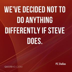 FC Dallas - We've decided not to do anything differently if Steve does.