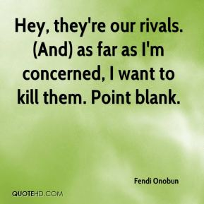 Fendi Onobun - Hey, they're our rivals. (And) as far as I'm concerned, I want to kill them. Point blank.