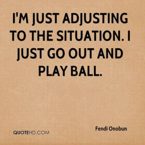 Fendi Onobun - I'm just adjusting to the situation. I just go out and play ball.