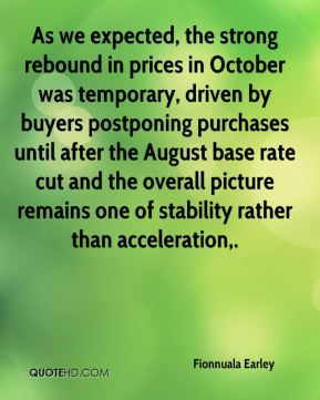Fionnuala Earley - As we expected, the strong rebound in prices in October was temporary, driven by buyers postponing purchases until after the August base rate cut and the overall picture remains one of stability rather than acceleration.
