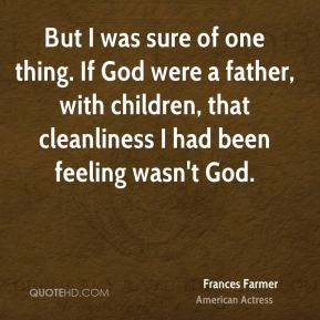 But I was sure of one thing. If God were a father, with children, that cleanliness I had been feeling wasn't God.