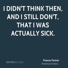 I didn't think then, and I still don't, that I was actually sick.