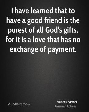 I have learned that to have a good friend is the purest of all God's gifts, for it is a love that has no exchange of payment.