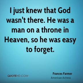Frances Farmer - I just knew that God wasn't there. He was a man on a throne in Heaven, so he was easy to forget.