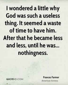 I wondered a little why God was such a useless thing. It seemed a waste of time to have him. After that he became less and less, until he was... nothingness.