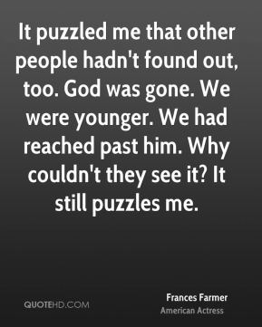It puzzled me that other people hadn't found out, too. God was gone. We were younger. We had reached past him. Why couldn't they see it? It still puzzles me.
