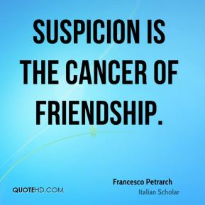 Suspicion is the cancer of friendship.