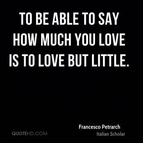 To be able to say how much you love is to love but little.