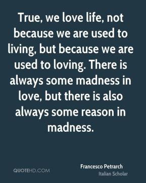 True, we love life, not because we are used to living, but because we are used to loving. There is always some madness in love, but there is also always some reason in madness.