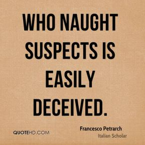 Francesco Petrarch - Who naught suspects is easily deceived.