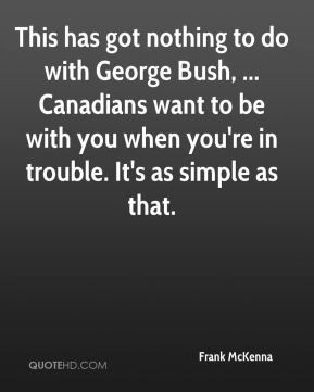 Frank McKenna - This has got nothing to do with George Bush, ... Canadians want to be with you when you're in trouble. It's as simple as that.